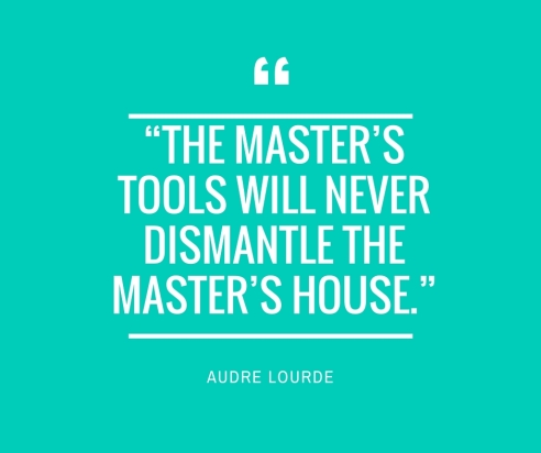 """The master's tools will never dismantle the master's house."""